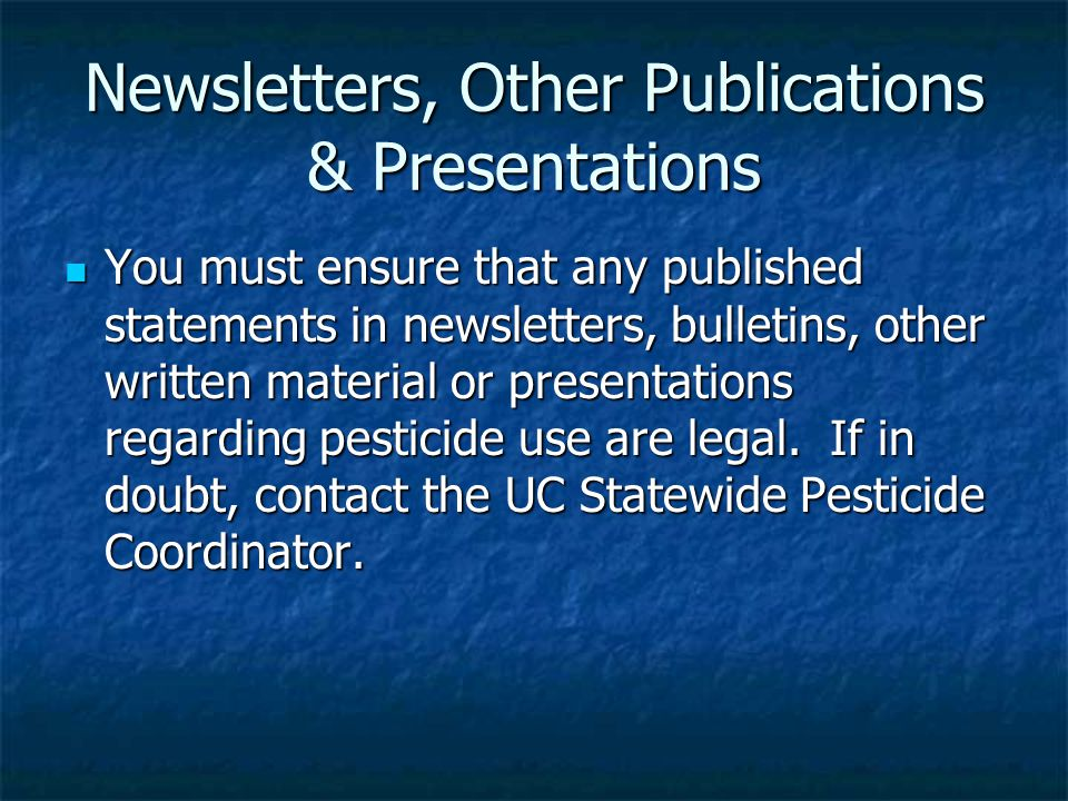 Newsletters, Other Publications & Presentations You must ensure that any published statements in newsletters, bulletins, other written material or presentations regarding pesticide use are legal.
