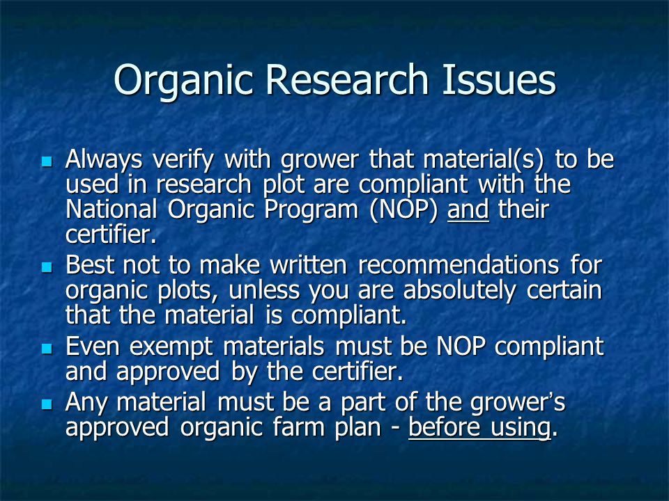 Organic Research Issues Always verify with grower that material(s) to be used in research plot are compliant with the National Organic Program (NOP) and their certifier.
