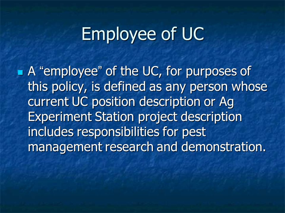 Employee of UC A employee of the UC, for purposes of this policy, is defined as any person whose current UC position description or Ag Experiment Station project description includes responsibilities for pest management research and demonstration.