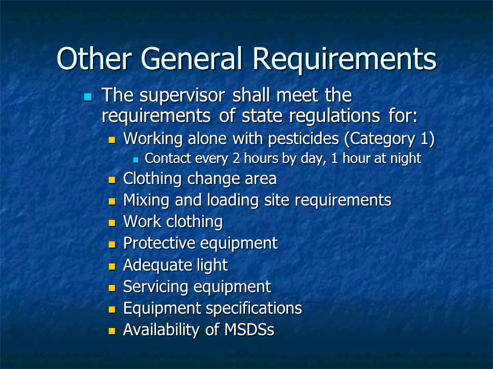 Other General Requirements The supervisor shall meet the requirements of state regulations for: The supervisor shall meet the requirements of state regulations for: Working alone with pesticides (Category 1) Working alone with pesticides (Category 1) Contact every 2 hours by day, 1 hour at night Contact every 2 hours by day, 1 hour at night Clothing change area Clothing change area Mixing and loading site requirements Mixing and loading site requirements Work clothing Work clothing Protective equipment Protective equipment Adequate light Adequate light Servicing equipment Servicing equipment Equipment specifications Equipment specifications Availability of MSDSs Availability of MSDSs