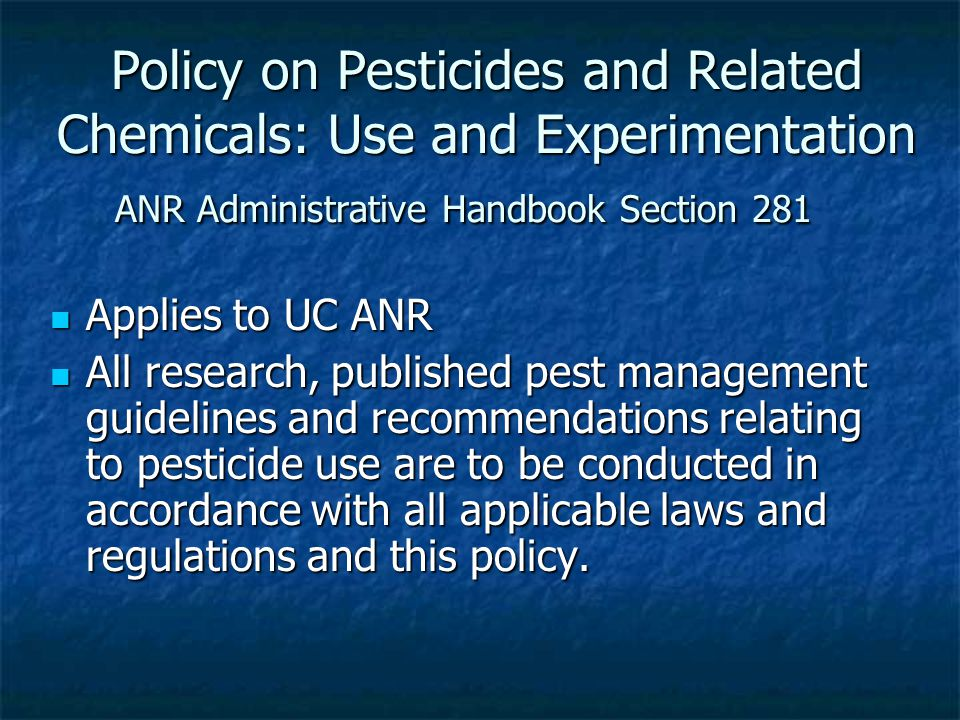 Policy on Pesticides and Related Chemicals: Use and Experimentation ANR Administrative Handbook Section 281 Applies to UC ANR Applies to UC ANR All research, published pest management guidelines and recommendations relating to pesticide use are to be conducted in accordance with all applicable laws and regulations and this policy.