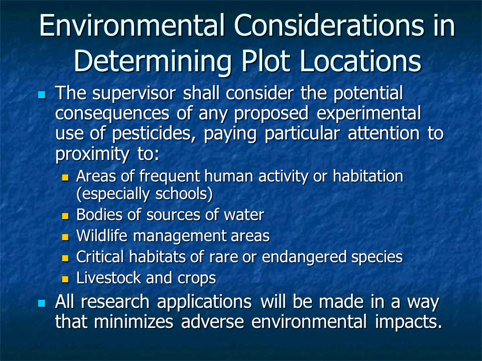 Environmental Considerations in Determining Plot Locations The supervisor shall consider the potential consequences of any proposed experimental use of pesticides, paying particular attention to proximity to: The supervisor shall consider the potential consequences of any proposed experimental use of pesticides, paying particular attention to proximity to: Areas of frequent human activity or habitation (especially schools) Areas of frequent human activity or habitation (especially schools) Bodies of sources of water Bodies of sources of water Wildlife management areas Wildlife management areas Critical habitats of rare or endangered species Critical habitats of rare or endangered species Livestock and crops Livestock and crops All research applications will be made in a way that minimizes adverse environmental impacts.