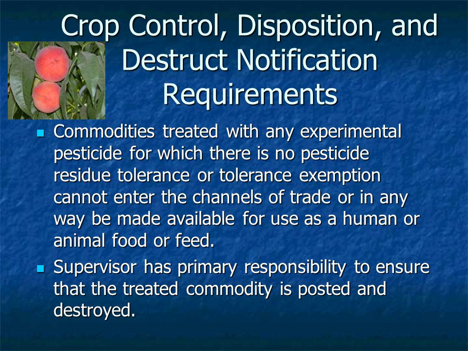Crop Control, Disposition, and Destruct Notification Requirements Commodities treated with any experimental pesticide for which there is no pesticide residue tolerance or tolerance exemption cannot enter the channels of trade or in any way be made available for use as a human or animal food or feed.