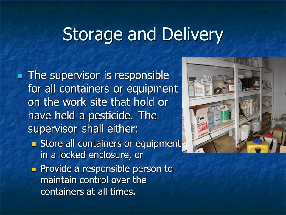 Storage and Delivery The supervisor is responsible for all containers or equipment on the work site that hold or have held a pesticide.