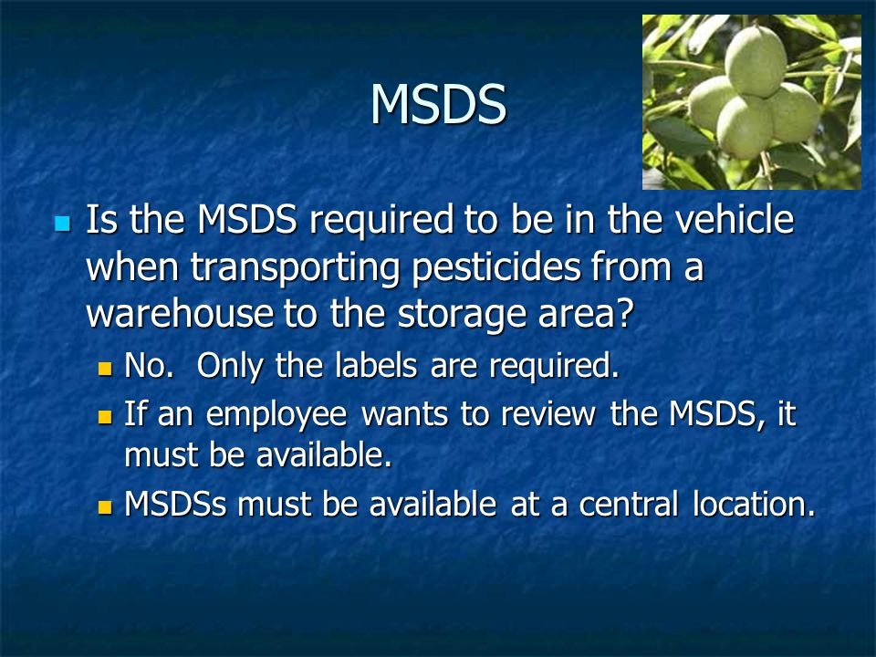 MSDS Is the MSDS required to be in the vehicle when transporting pesticides from a warehouse to the storage area.
