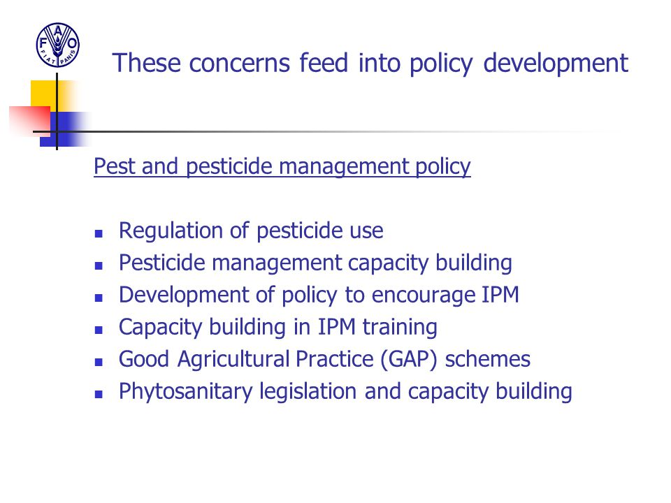 These concerns feed into policy development Pest and pesticide management policy Regulation of pesticide use Pesticide management capacity building De