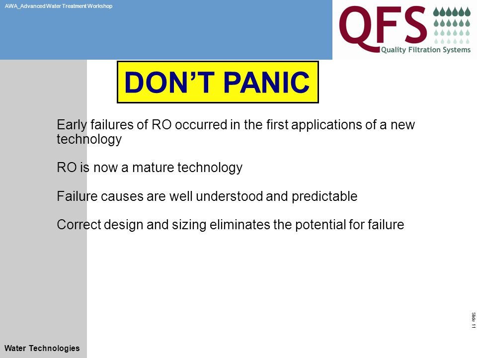 Slide 11 AWA_Advanced Water Treatment Workshop Water Technologies Early failures of RO occurred in the first applications of a new technology RO is now a mature technology Failure causes are well understood and predictable Correct design and sizing eliminates the potential for failure DON'T PANIC