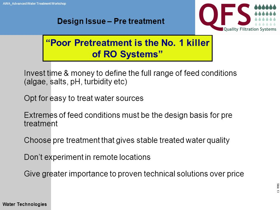Slide 13 AWA_Advanced Water Treatment Workshop Water Technologies Design Issue – Pre treatment Invest time & money to define the full range of feed conditions (algae, salts, pH, turbidity etc) Opt for easy to treat water sources Extremes of feed conditions must be the design basis for pre treatment Choose pre treatment that gives stable treated water quality Don't experiment in remote locations Give greater importance to proven technical solutions over price Poor Pretreatment is the No.