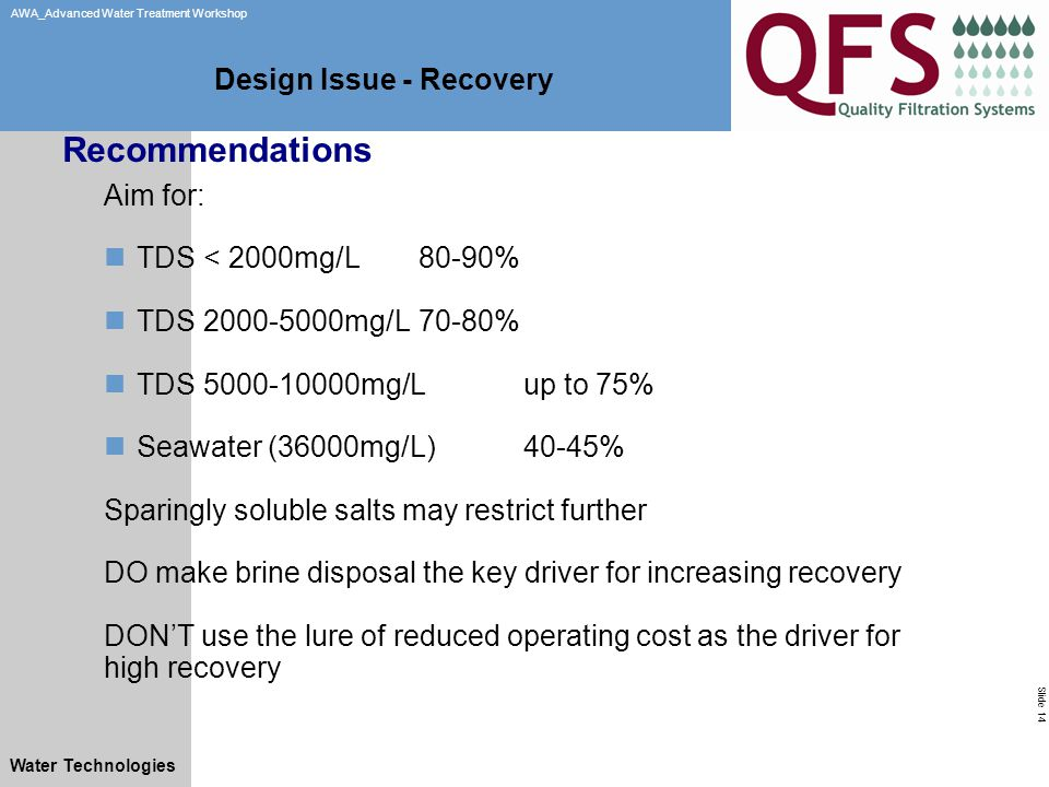 Slide 14 AWA_Advanced Water Treatment Workshop Water Technologies Design Issue - Recovery Aim for: TDS < 2000mg/L80-90% TDS 2000-5000mg/L70-80% TDS 5000-10000mg/Lup to 75% Seawater (36000mg/L)40-45% Sparingly soluble salts may restrict further DO make brine disposal the key driver for increasing recovery DON'T use the lure of reduced operating cost as the driver for high recovery Recommendations