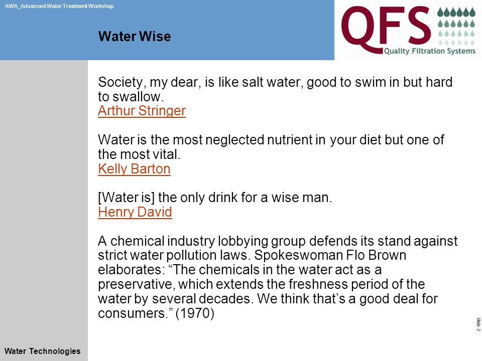 Slide 2 AWA_Advanced Water Treatment Workshop Water Technologies Water Wise Society, my dear, is like salt water, good to swim in but hard to swallow.