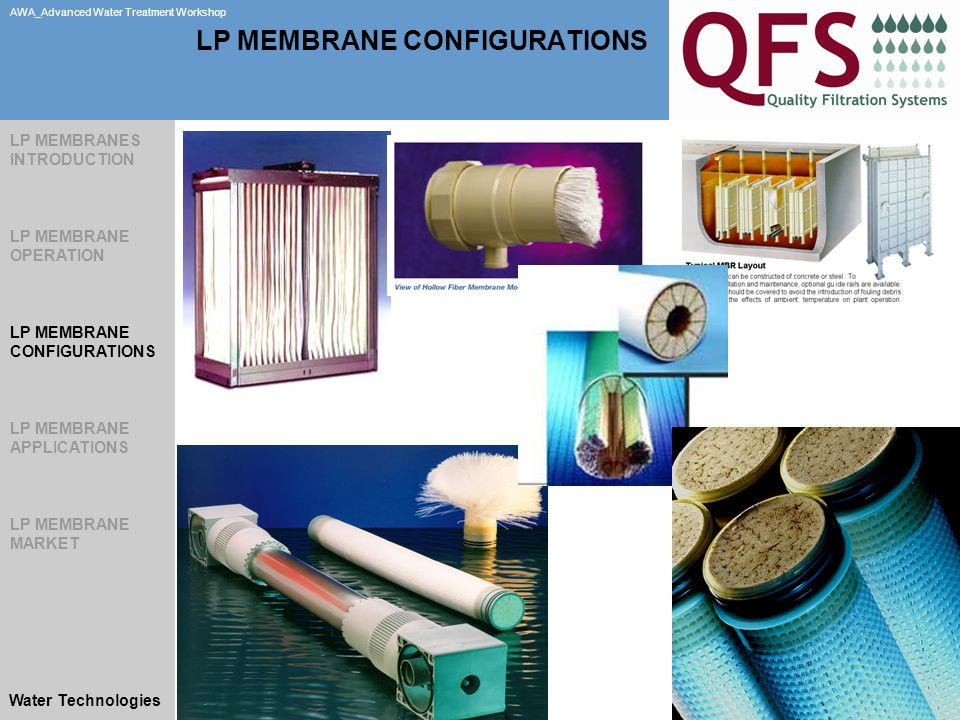 Slide 22 AWA_Advanced Water Treatment Workshop Water Technologies LP MEMBRANE CONFIGURATIONS LP MEMBRANES INTRODUCTION LP MEMBRANE OPERATION LP MEMBRANE CONFIGURATIONS LP MEMBRANE APPLICATIONS LP MEMBRANE MARKET