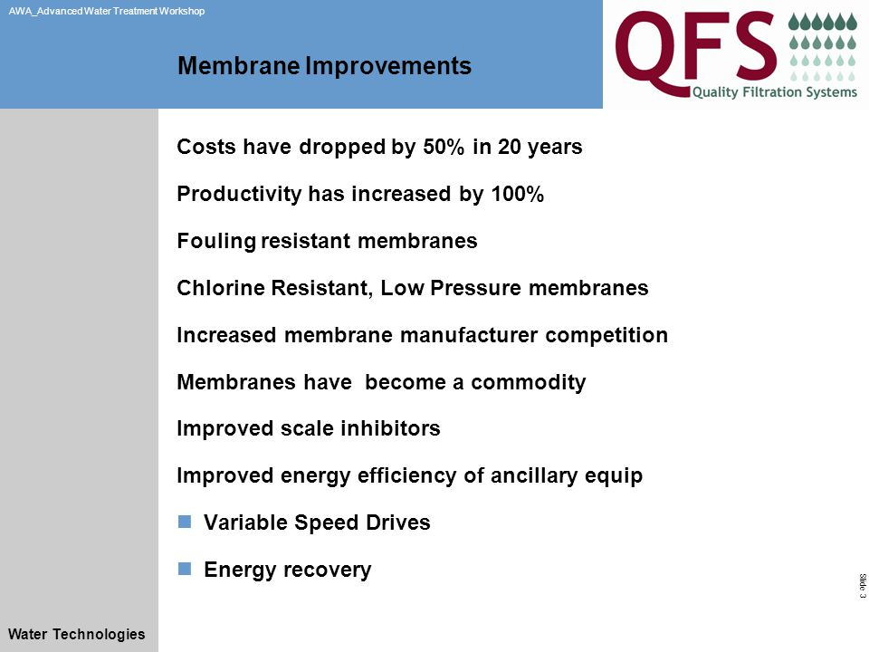 Slide 3 AWA_Advanced Water Treatment Workshop Water Technologies Membrane Improvements Costs have dropped by 50% in 20 years Productivity has increased by 100% Fouling resistant membranes Chlorine Resistant, Low Pressure membranes Increased membrane manufacturer competition Membranes have become a commodity Improved scale inhibitors Improved energy efficiency of ancillary equip Variable Speed Drives Energy recovery