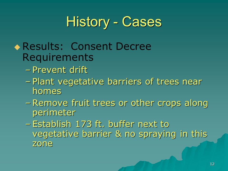 12 History - Cases  Results: Consent Decree Requirements –Prevent drift –Plant vegetative barriers of trees near homes –Remove fruit trees or other c