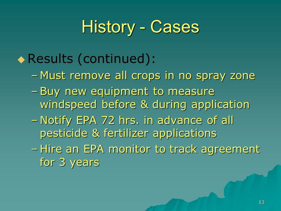 13 History - Cases  Results (continued): –Must remove all crops in no spray zone –Buy new equipment to measure windspeed before & during application