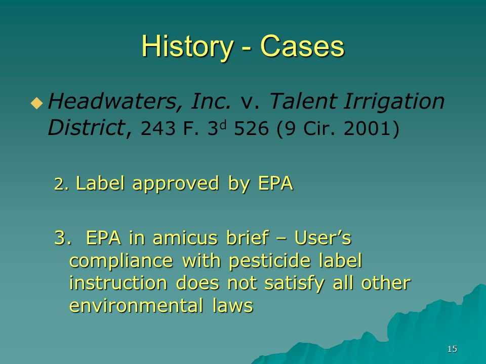 15 History - Cases  Headwaters, Inc. v. Talent Irrigation District, 243 F. 3 d 526 (9 Cir. 2001) 2. Label approved by EPA 3. EPA in amicus brief – Us