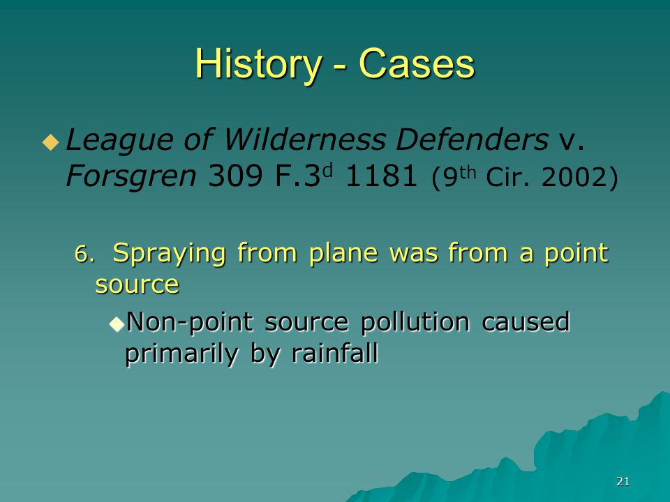 21 History - Cases  League of Wilderness Defenders v. Forsgren 309 F.3 d 1181 (9 th Cir. 2002) 6. Spraying from plane was from a point source  Non-p