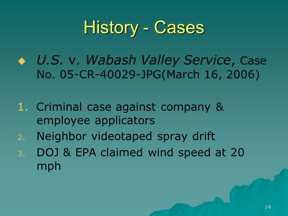 24 History - Cases  U.S. v. Wabash Valley Service, Case No. 05-CR-40029-JPG(March 16, 2006) 1. Criminal case against company & employee applicators 2