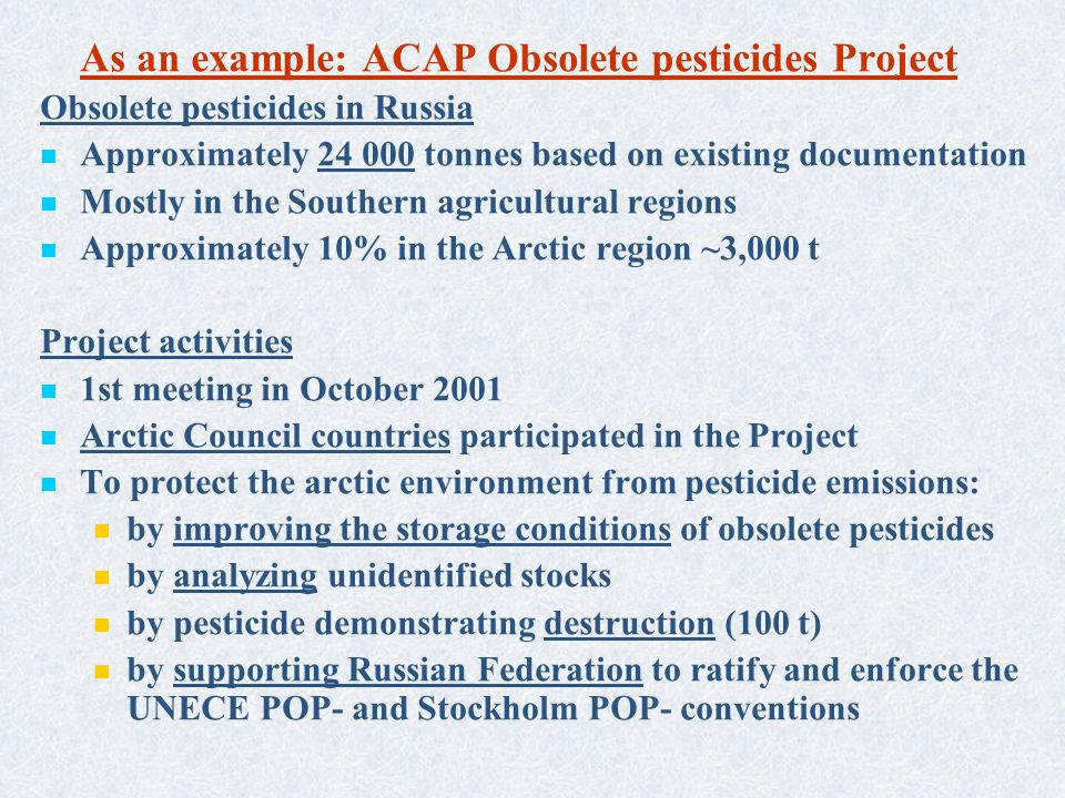 As an example: ACAP Obsolete pesticides Project Obsolete pesticides in Russia Approximately 24 000 tonnes based on existing documentation Mostly in the Southern agricultural regions Approximately 10% in the Arctic region ~3,000 t Project activities 1st meeting in October 2001 Arctic Council countries participated in the Project To protect the arctic environment from pesticide emissions: by improving the storage conditions of obsolete pesticides by analyzing unidentified stocks by pesticide demonstrating destruction (100 t) by supporting Russian Federation to ratify and enforce the UNECE POP- and Stockholm POP- conventions