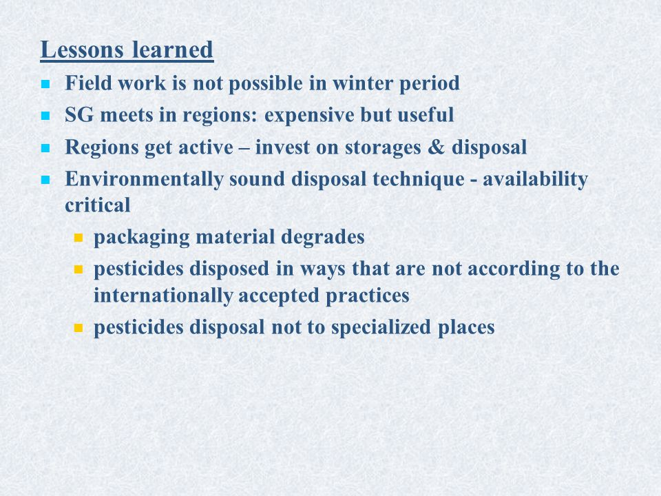 Lessons learned Field work is not possible in winter period SG meets in regions: expensive but useful Regions get active – invest on storages & disposal Environmentally sound disposal technique - availability critical packaging material degrades pesticides disposed in ways that are not according to the internationally accepted practices pesticides disposal not to specialized places
