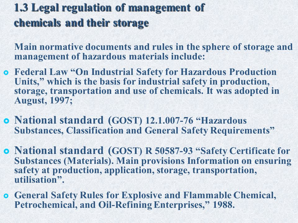 1.3 Legal regulation of management of chemicals and their storage Main normative documents and rules in the sphere of storage and management of hazardous materials include:   Federal Law On Industrial Safety for Hazardous Production Units, which is the basis for industrial safety in production, storage, transportation and use of chemicals.
