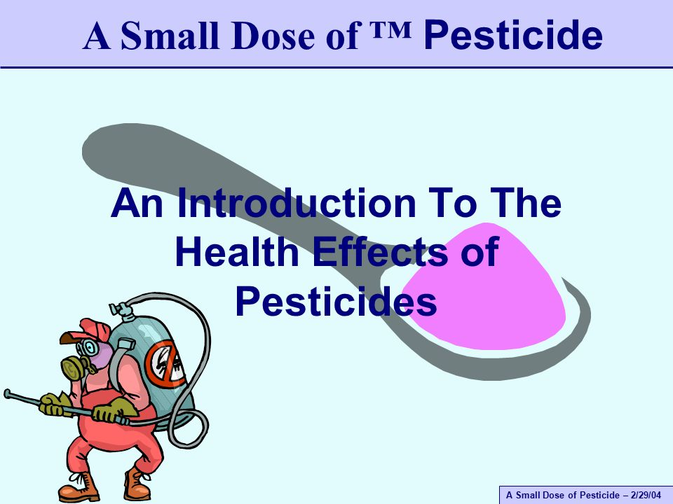 A Small Dose of Pesticide – 2/29/04 A Small Dose of Toxicology Definition - Simple The function of a pesticide is to kill or harm some form of life.
