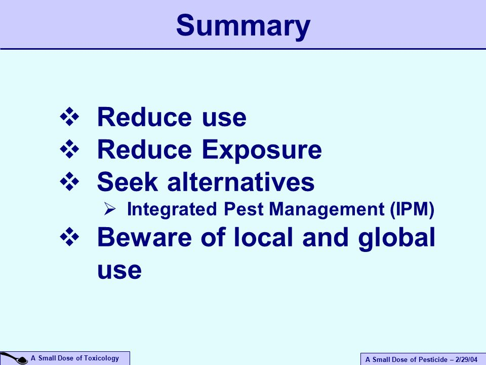 A Small Dose of Pesticide – 2/29/04 A Small Dose of Toxicology  Reduce use  Reduce Exposure  Seek alternatives  Integrated Pest Management (IPM)  Beware of local and global use Summary