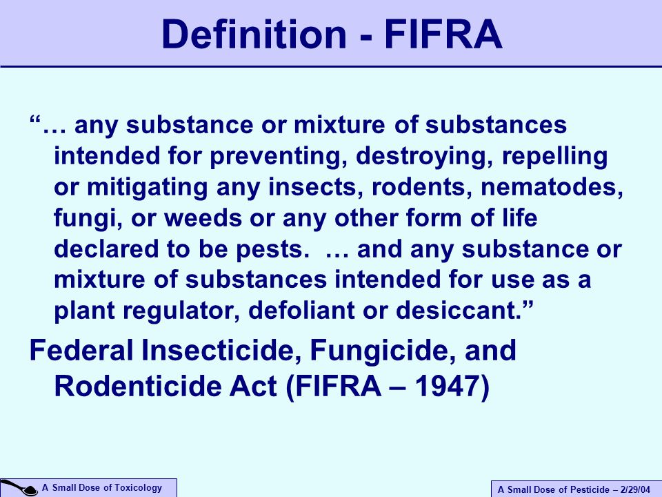 A Small Dose of Pesticide – 2/29/04 A Small Dose of Toxicology  1947 Federal Insecticide, Fungicide, and Rodenticide Act (FIFRA)  Food and Drug Administration  1972 – EPA takes over FIFRA – expanded registration and safety requirements  1996 – Food Quality Protection Act Regulatory Status