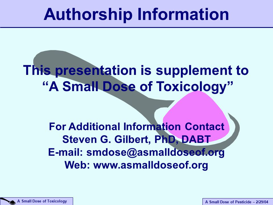 A Small Dose of Pesticide – 2/29/04 A Small Dose of Toxicology Authorship Information For Additional Information Contact Steven G.