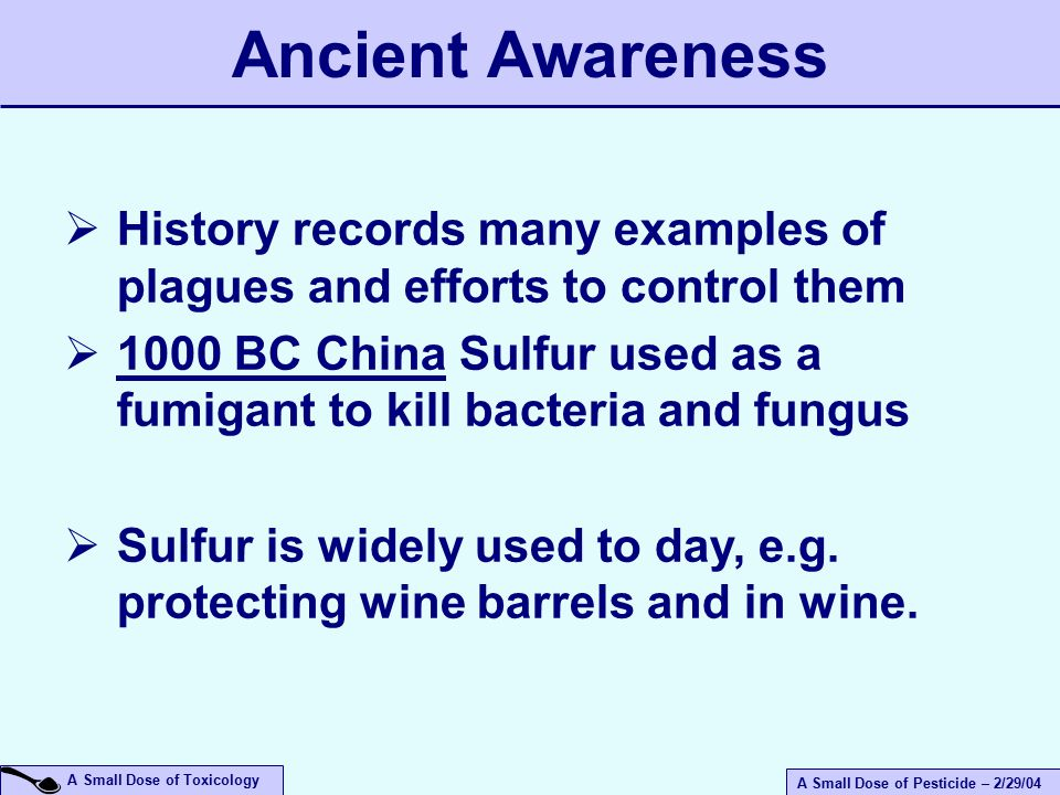 A Small Dose of Pesticide – 2/29/04 A Small Dose of Toxicology  History records many examples of plagues and efforts to control them  1000 BC China Sulfur used as a fumigant to kill bacteria and fungus  Sulfur is widely used to day, e.g.