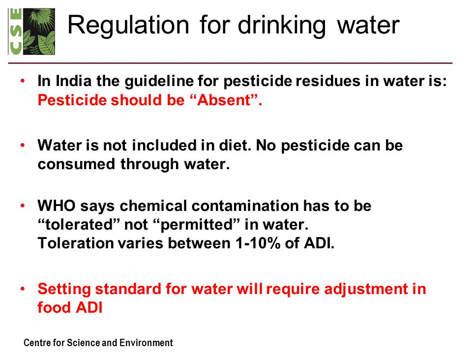 Centre for Science and Environment Regulation for drinking water In India the guideline for pesticide residues in water is: Pesticide should be Absent .