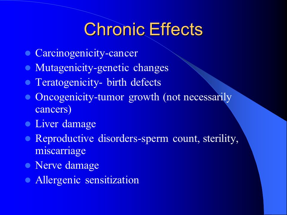 Chronic Effects Carcinogenicity-cancer Mutagenicity-genetic changes Teratogenicity- birth defects Oncogenicity-tumor growth (not necessarily cancers)
