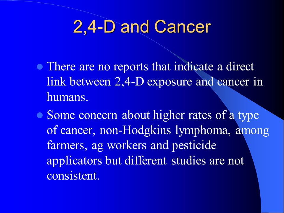 2,4-D and Cancer There are no reports that indicate a direct link between 2,4-D exposure and cancer in humans. Some concern about higher rates of a ty