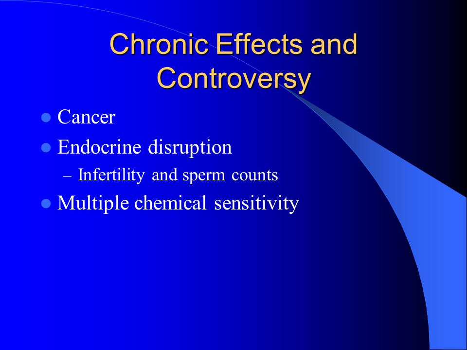 Chronic Effects and Controversy Cancer Endocrine disruption – Infertility and sperm counts Multiple chemical sensitivity
