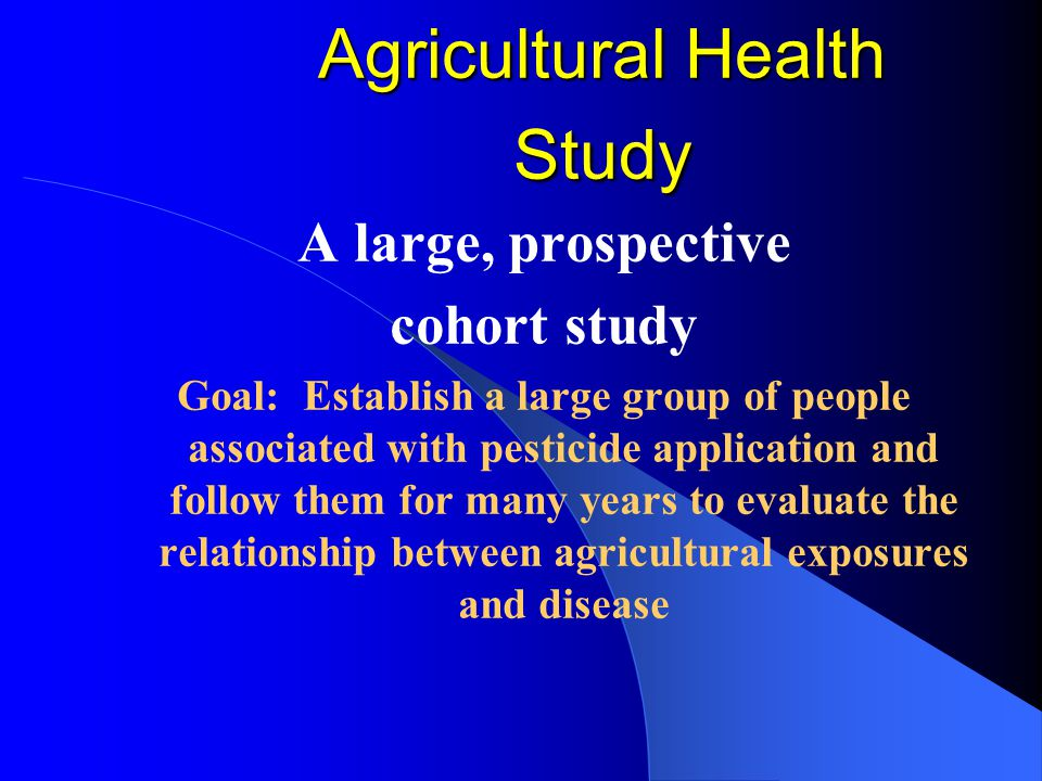 A large, prospective cohort study Goal: Establish a large group of people associated with pesticide application and follow them for many years to eval