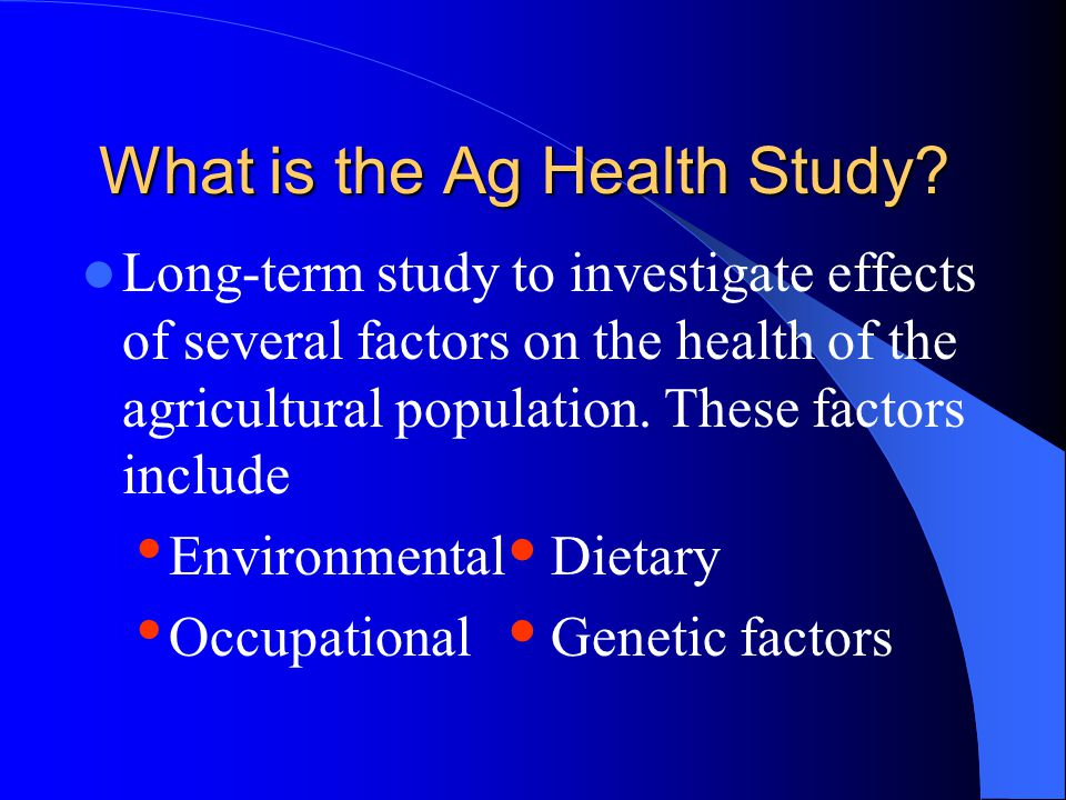 What is the Ag Health Study? Long-term study to investigate effects of several factors on the health of the agricultural population. These factors inc
