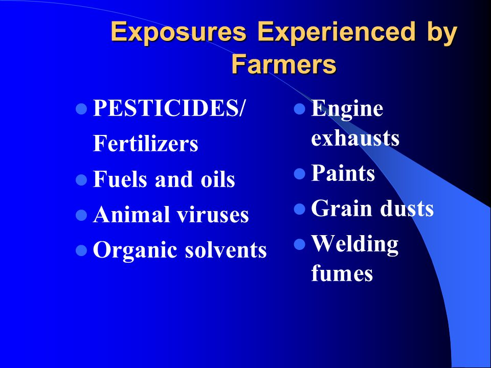 Exposures Experienced by Farmers PESTICIDES/ Fertilizers Fuels and oils Animal viruses Organic solvents Engine exhausts Paints Grain dusts Welding fum