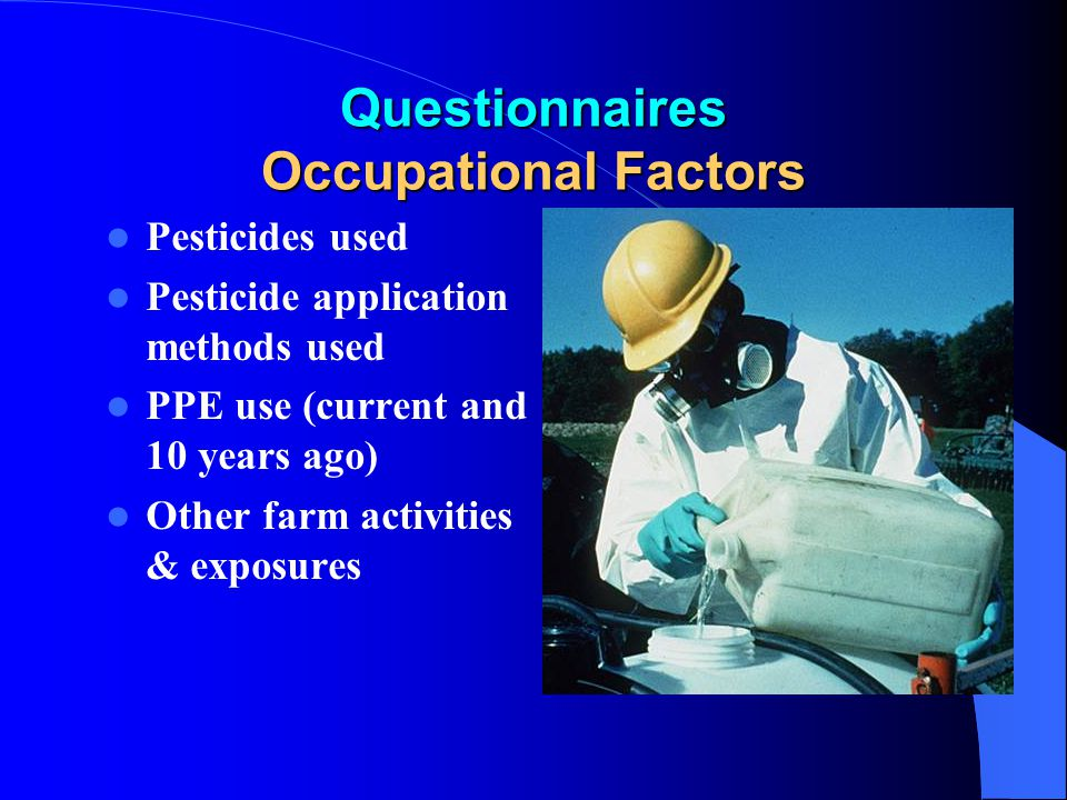 Questionnaires Occupational Factors Pesticides used Pesticide application methods used PPE use (current and 10 years ago) Other farm activities & expo