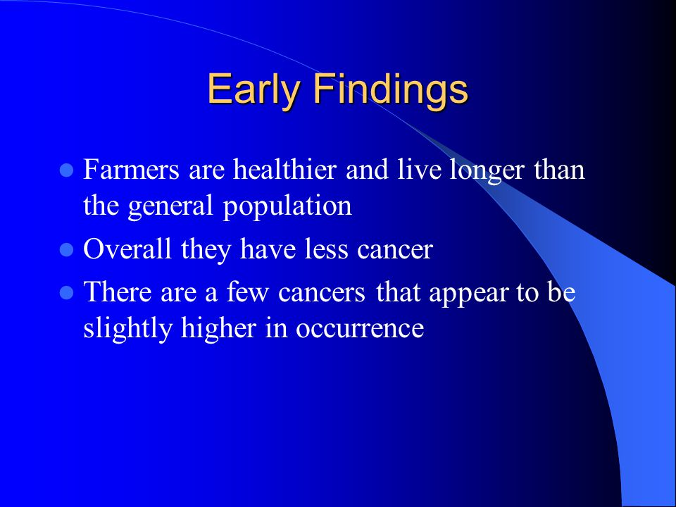 Early Findings Farmers are healthier and live longer than the general population Overall they have less cancer There are a few cancers that appear to