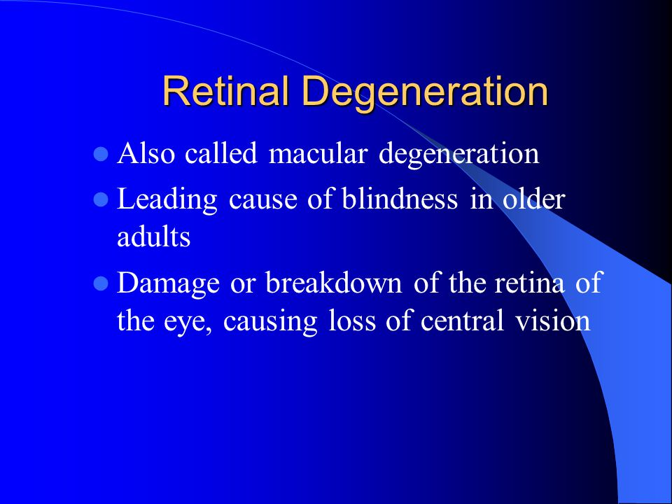 Retinal Degeneration Also called macular degeneration Leading cause of blindness in older adults Damage or breakdown of the retina of the eye, causing
