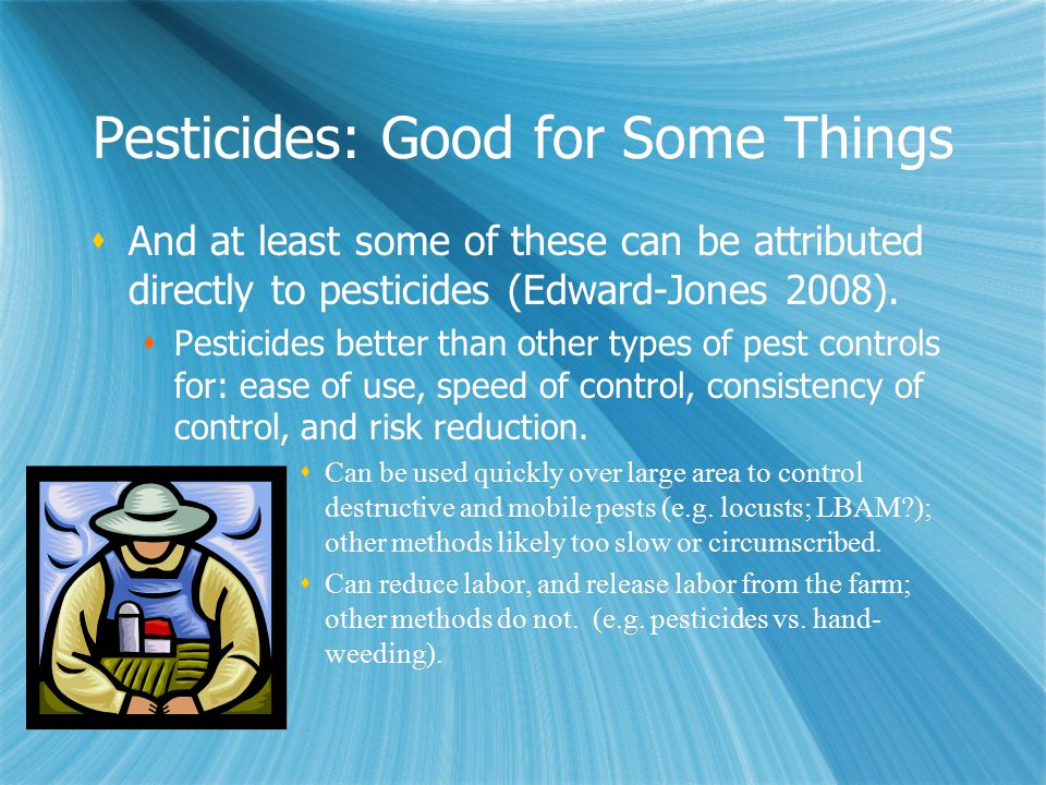 Pesticides: Good for Some Things  And at least some of these can be attributed directly to pesticides (Edward-Jones 2008).