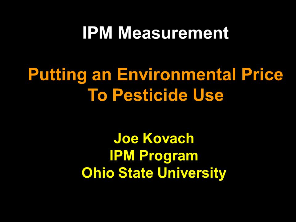 IPM Measurement Putting an Environmental Price To Pesticide Use Joe Kovach IPM Program Ohio State University