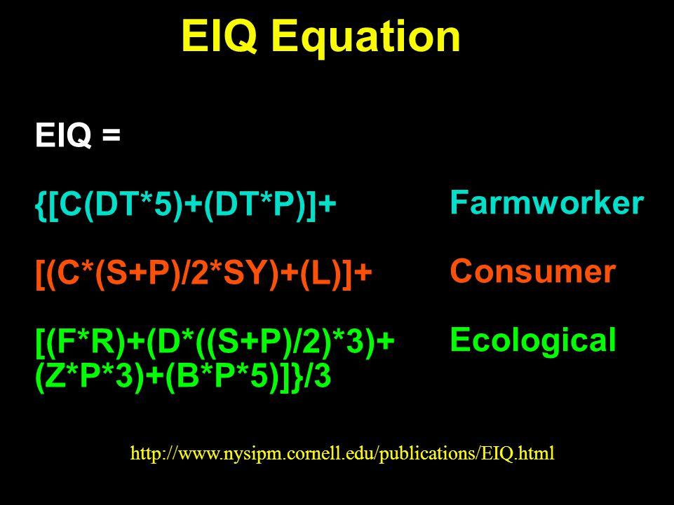 EIQ Equation EIQ = {[C(DT*5)+(DT*P)]+ [(C*(S+P)/2*SY)+(L)]+ [(F*R)+(D*((S+P)/2)*3)+ (Z*P*3)+(B*P*5)]}/3 Farmworker Consumer Ecological http://www.nysipm.cornell.edu/publications/EIQ.html
