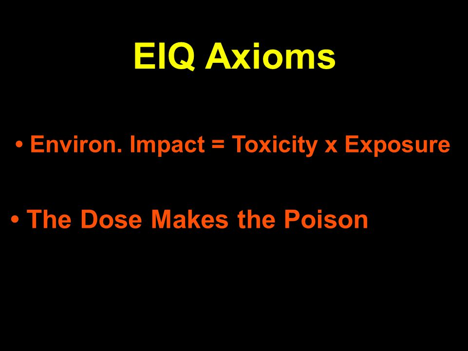 EIQ Axioms Environ. Impact = Toxicity x Exposure The Dose Makes the Poison