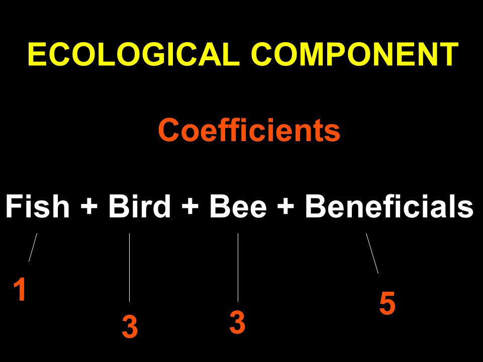 ECOLOGICAL COMPONENT Fish + Bird + Bee + Beneficials Coefficients 1 3 3 5