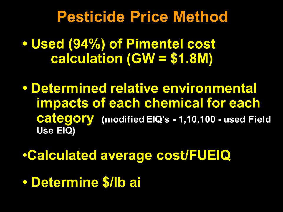 Pesticide Price Method Used (94%) of Pimentel cost calculation (GW = $1.8M) Determined relative environmental impacts of each chemical for each category (modified EIQ's - 1,10,100 - used Field Use EIQ) Calculated average cost/FUEIQ Determine $/lb ai