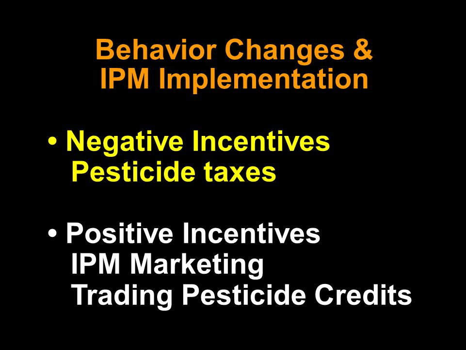Behavior Changes & IPM Implementation Negative Incentives Pesticide taxes Positive Incentives IPM Marketing Trading Pesticide Credits