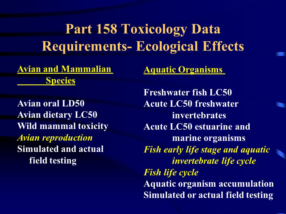 Part 158 Toxicology Data Requirements- Ecological Effects Avian and Mammalian Species Avian oral LD50 Avian dietary LC50 Wild mammal toxicity Avian reproduction Simulated and actual field testing Aquatic Organisms Freshwater fish LC50 Acute LC50 freshwater invertebrates Acute LC50 estuarine and marine organisms Fish early life stage and aquatic invertebrate life cycle Fish life cycle Aquatic organism accumulation Simulated or actual field testing