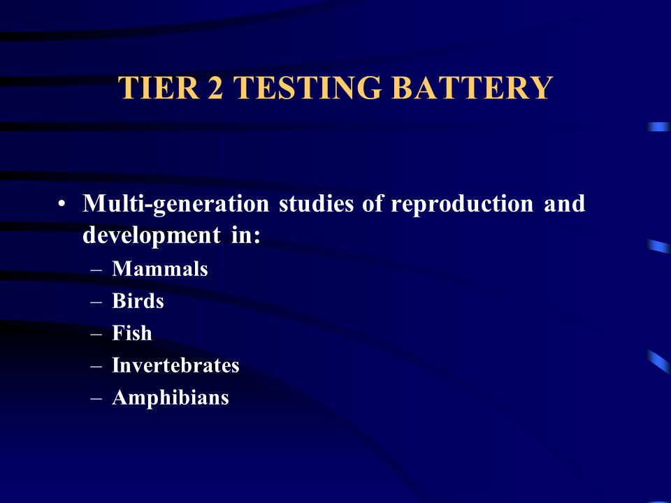TIER 2 TESTING BATTERY Multi-generation studies of reproduction and development in: –Mammals –Birds –Fish –Invertebrates –Amphibians