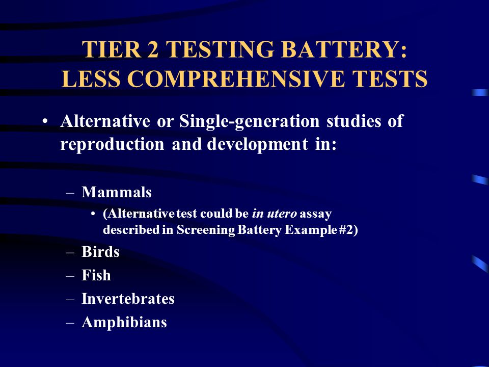 TIER 2 TESTING BATTERY: LESS COMPREHENSIVE TESTS Alternative or Single-generation studies of reproduction and development in: –Mammals (Alternative test could be in utero assay described in Screening Battery Example #2) –Birds –Fish –Invertebrates –Amphibians