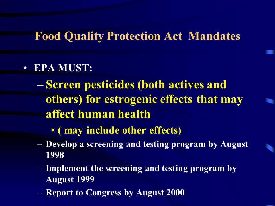 Food Quality Protection Act Mandates EPA MUST: –Screen pesticides (both actives and others) for estrogenic effects that may affect human health ( may include other effects) –Develop a screening and testing program by August 1998 –Implement the screening and testing program by August 1999 –Report to Congress by August 2000